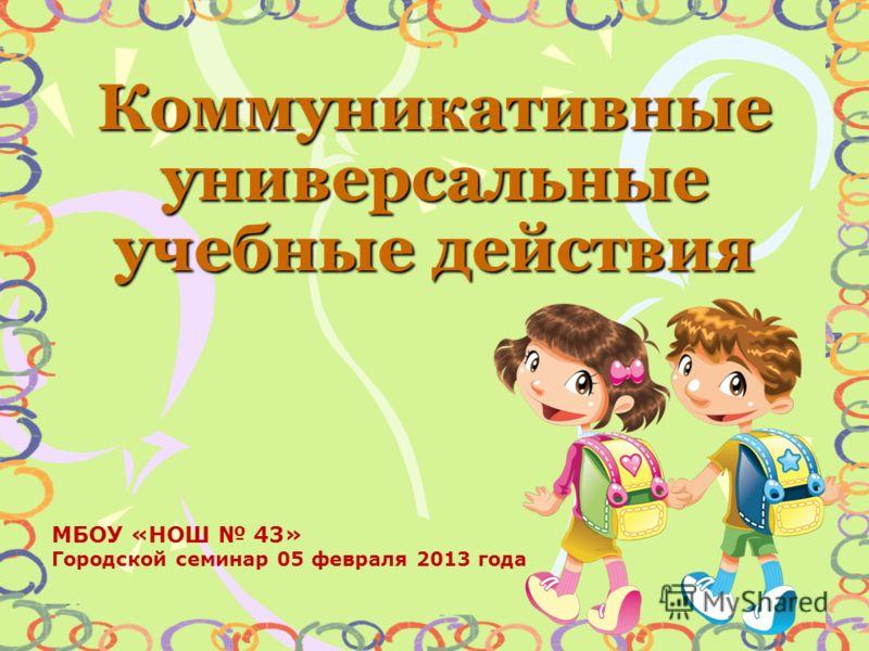 Коммуникативные универсальные учебные действия МБОУ «НОШ 43» Городской семинар 05 февраля 2013 года
