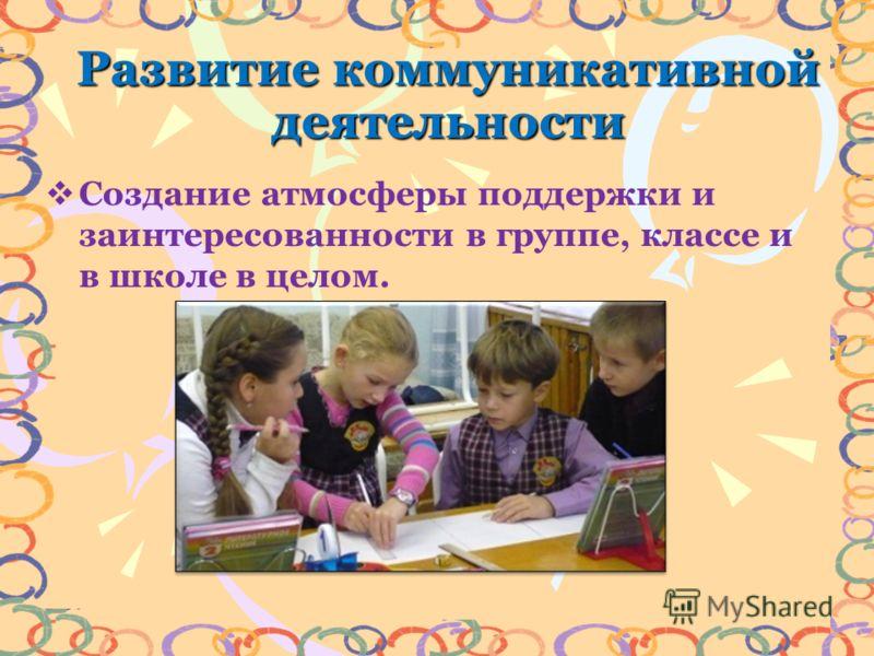 Развитие коммуникативной деятельности Создание атмосферы поддержки и заинтересованности в группе, классе и в школе в целом.