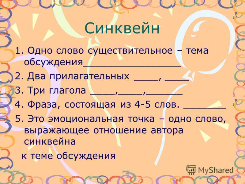 Синквейн 1. Одно слово существительное – тема обсуждения________________ 2. Два прилагательных ____, ____ 3. Три глагола ____,____,______ 4. Фраза, состоящая из 4-5 слов. _______ 5. Это эмоциональная точка – одно слово, выражающее отношение автора си