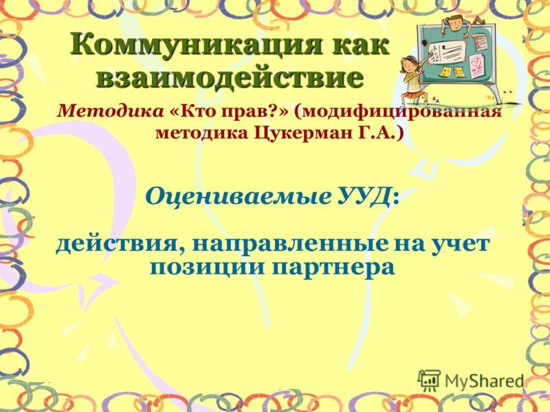 Методика «Кто прав?» (модифицированная методика Цукерман Г.А.) Коммуникация как взаимодействие Оцениваемые УУД: действия, направленные на учет позиции партнера