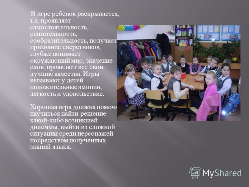 В игре ребёнок раскрывается, т. е. проявляет самостоятельность, решительность, сообразительность, получает признание сверстников, глубже понимает окружающий мир, значение слов, проявляет все свои лучшие качества. Игры вызывают у детей положительные э