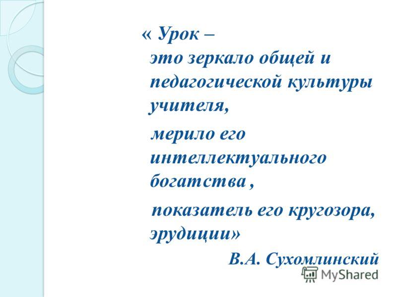 « Урок – это зеркало общей и педагогической культуры учителя, мерило его интеллектуального богатства, показатель его кругозора, эрудиции» В.А. Сухомлинский
