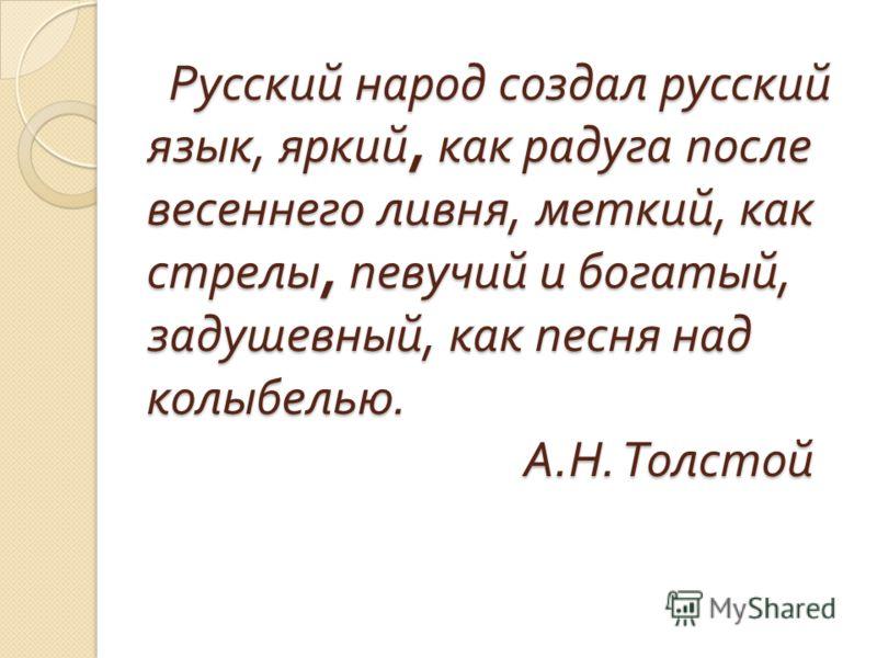Русский народ создал русский язык, яркий, как радуга после весеннего ливня, меткий, как стрелы, певучий и богатый, задушевный, как песня над колыбелью. А. Н. Толстой Русский народ создал русский язык, яркий, как радуга после весеннего ливня, меткий,