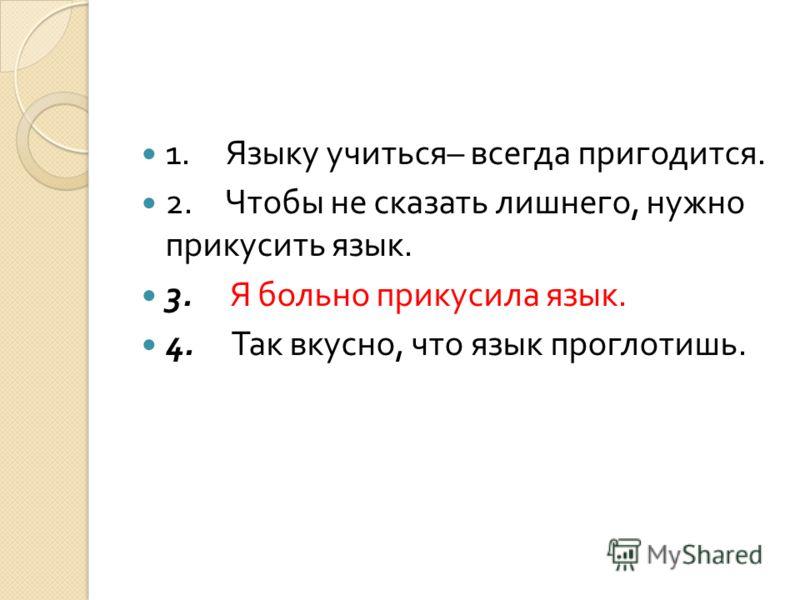 1. Языку учиться – всегда пригодится. 2. Чтобы не сказать лишнего, нужно прикусить язык. 3. Я больно прикусила язык. 4. Так вкусно, что язык проглотишь.