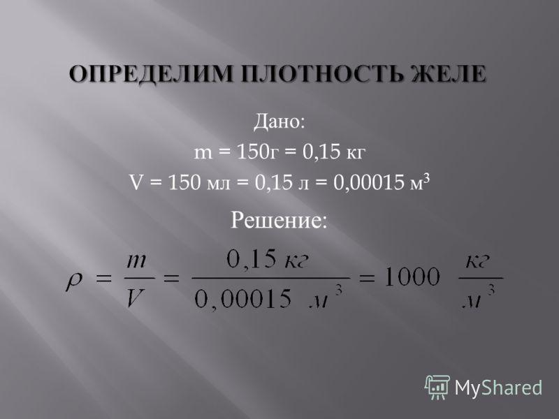 Дано : m = 150 г = 0,15 кг V = 150 мл = 0,15 л = 0,00015 м 3 Решение :