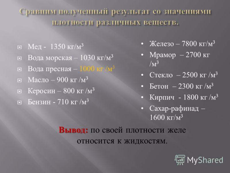 Мед - 1350 кг/м 3 Вода морская – 1030 кг/м 3 Вода пресная – 1000 кг /м 3 Масло – 900 кг /м 3 Керосин – 800 кг /м 3 Бензин - 710 кг /м 3 Железо – 7800 кг/м 3 Мрамор – 2700 кг /м 3 Стекло – 2500 кг /м 3 Бетон – 2300 кг /м 3 Кирпич - 1800 кг /м 3 Сахар-
