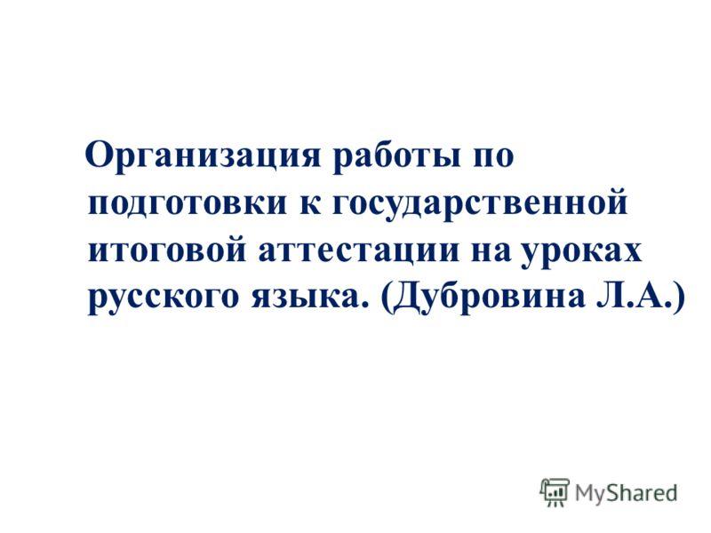Организация работы по подготовки к государственной итоговой аттестации на уроках русского языка. (Дубровина Л.А.)