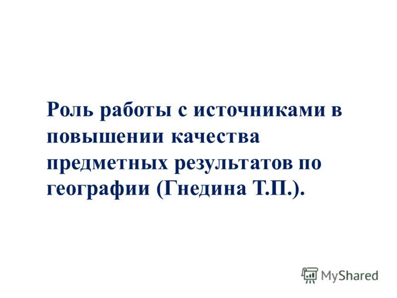 Роль работы с источниками в повышении качества предметных результатов по географии (Гнедина Т.П.).