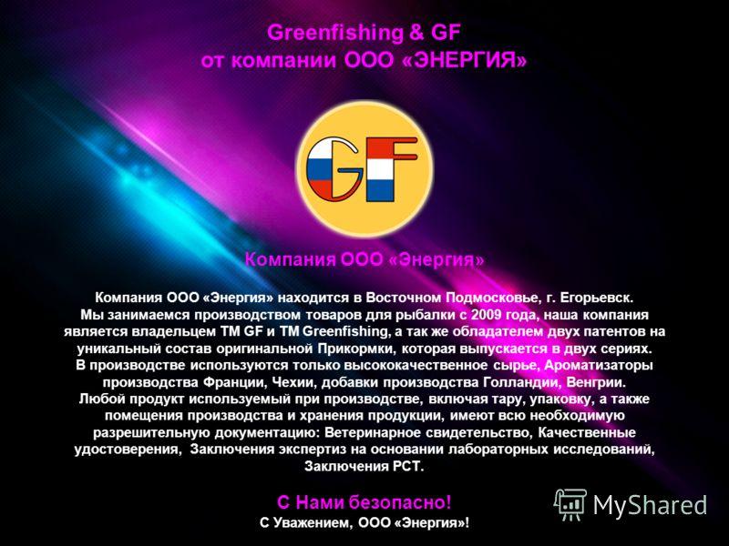 Greenfishing & GF от компании ООО «ЭНЕРГИЯ» Компания ООО «Энергия» Компания ООО «Энергия» находится в Восточном Подмосковье, г. Егорьевск. Мы занимаемся производством товаров для рыбалки с 2009 года, наша компания является владельцем ТМ GF и ТМ Green