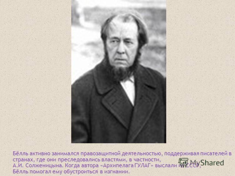 Бёлль активно занимался правозащитной деятельностью, поддерживая писателей в странах, где они преследовались властями, в частности, А.И. Солженицына. Когда автора «Архипелага ГУЛАГ» выслали из СССР, Бёлль помогал ему обустроиться в изгнании.