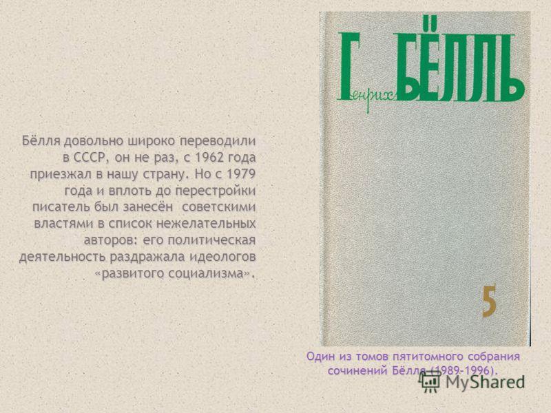 Бёлля довольно широко переводили в СССР, он не раз, с 1962 года приезжал в нашу страну. Но с 1979 года и вплоть до перестройки писатель был занесён советскими властями в список нежелательных авторов: его политическая деятельность раздражала идеологов