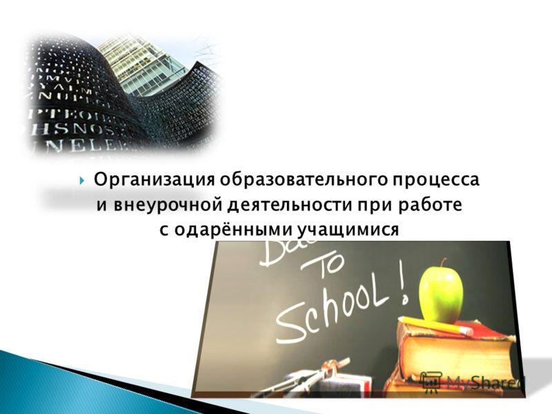 Организация образовательного процесса и внеурочной деятельности при работе с одарёнными учащимися
