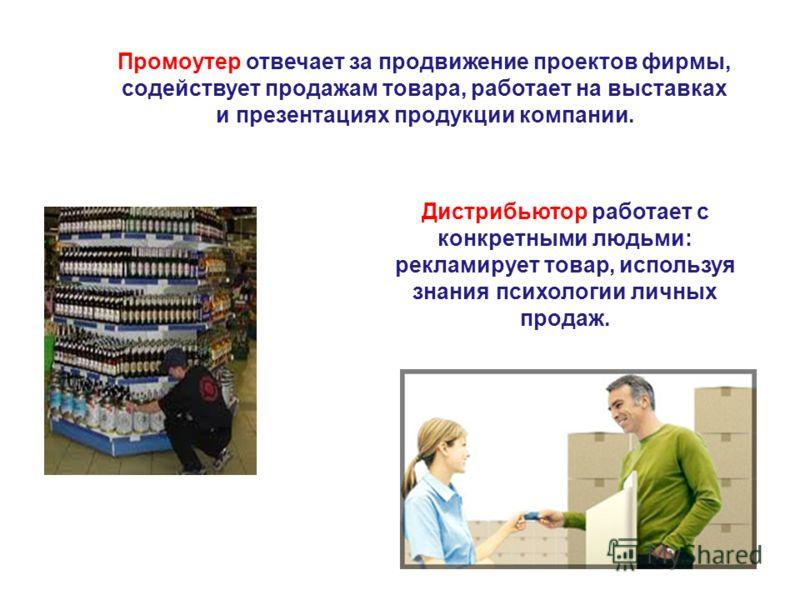 Промоутер отвечает за продвижение проектов фирмы, содействует продажам товара, работает на выставках и презентациях продукции компании. Дистрибьютор работает с конкретными людьми: рекламирует товар, используя знания психологии личных продаж.