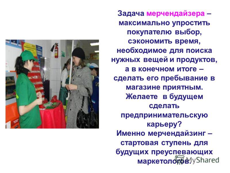 Задача мерчендайзера – максимально упростить покупателю выбор, сэкономить время, необходимое для поиска нужных вещей и продуктов, а в конечном итоге – сделать его пребывание в магазине приятным. Желаете в будущем сделать предпринимательскую карьеру?