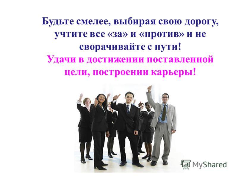 Будьте смелее, выбирая свою дорогу, учтите все «за» и «против» и не сворачивайте с пути! Удачи в достижении поставленной цели, построении карьеры!