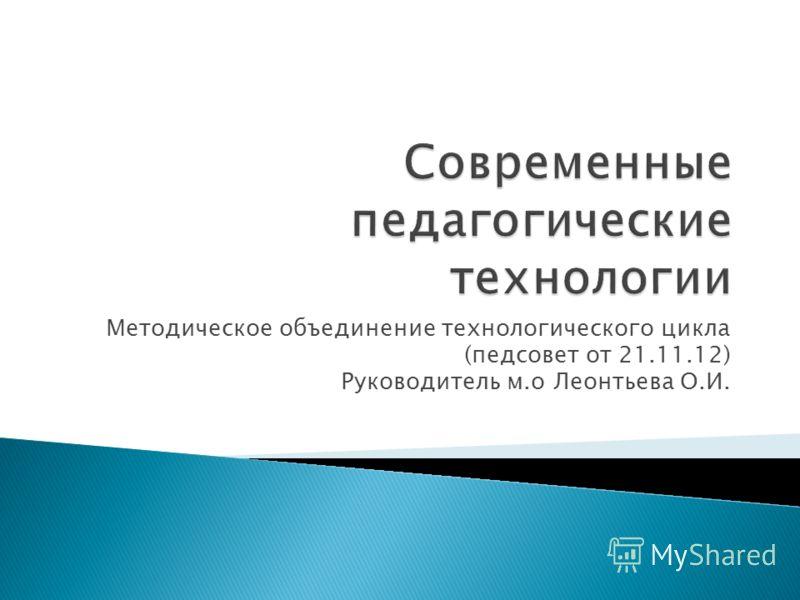 Методическое объединение технологического цикла (педсовет от 21.11.12) Руководитель м.о Леонтьева О.И.