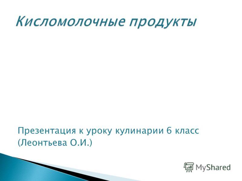 Презентация к уроку кулинарии 6 класс (Леонтьева О.И.)