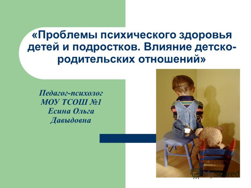 «Проблемы психического здоровья детей и подростков. Влияние детско- родительских отношений» Педагог-психолог МОУ ТСОШ 1 Есина Ольга Давыдовна