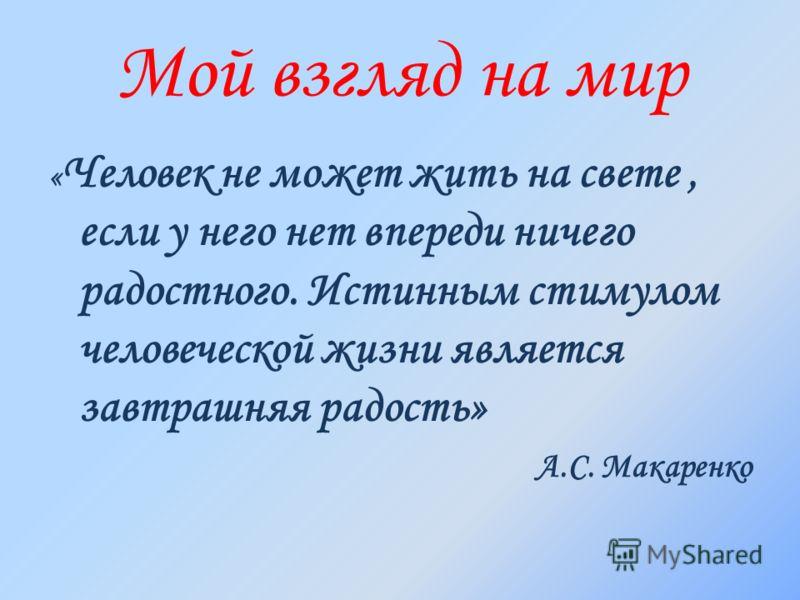 Мой взгляд на мир « Человек не может жить на свете, если у него нет впереди ничего радостного. Истинным стимулом человеческой жизни является завтрашняя радость» А.С. Макаренко