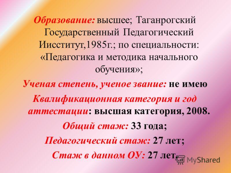 Образование: высшее; Таганрогский Государственный Педагогический Иисститут,1985г.; по специальности: «Педагогика и методика начального обучения»; Ученая степень, ученое звание: не имею Квалификационная категория и год аттестации: высшая категория, 20