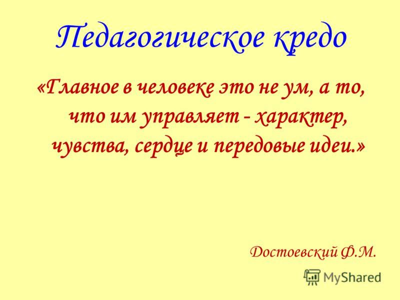 Педагогическое кредо «Главное в человеке это не ум, а то, что им управляет - характер, чувства, сердце и передовые идеи.» Достоевский Ф.М.