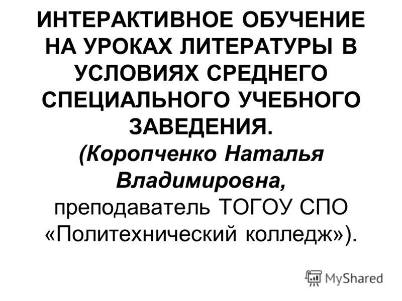 ИНТЕРАКТИВНОЕ ОБУЧЕНИЕ НА УРОКАХ ЛИТЕРАТУРЫ В УСЛОВИЯХ СРЕДНЕГО СПЕЦИАЛЬНОГО УЧЕБНОГО ЗАВЕДЕНИЯ. (Коропченко Наталья Владимировна, преподаватель ТОГОУ СПО «Политехнический колледж»).