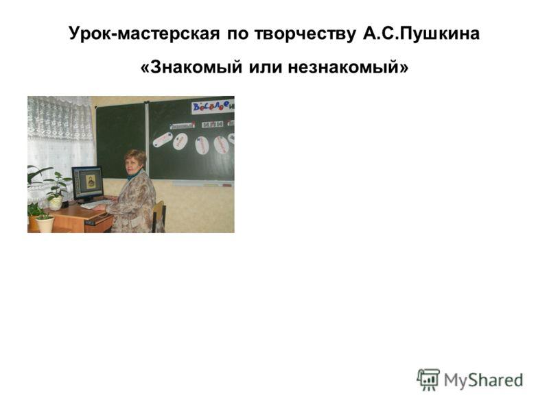 Урок-мастерская по творчеству А.С.Пушкина «Знакомый или незнакомый»