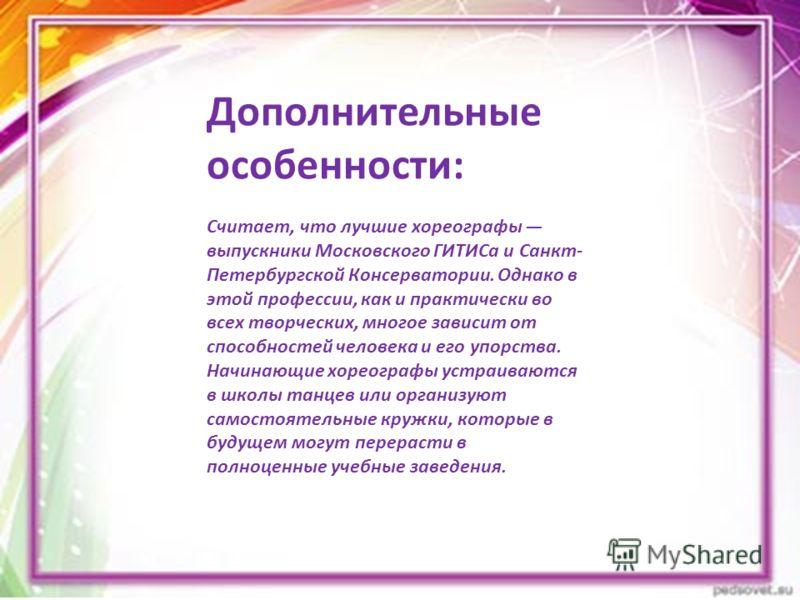 Дополнительные особенности: Считает, что лучшие хореографы выпускники Московского ГИТИСа и Санкт- Петербургской Консерватории. Однако в этой профессии, как и практически во всех творческих, многое зависит от способностей человека и его упорства. Начи