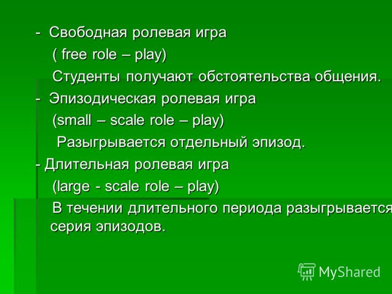 - Свободная ролевая игра ( free role – play) ( free role – play) Студенты получают обстоятельства общения. Студенты получают обстоятельства общения. - Эпизодическая ролевая игра (small – scale role – play) (small – scale role – play) Разыгрывается от