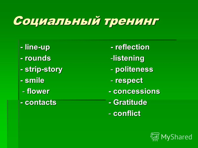 Социальный тренинг - line-up - rounds - strip-story - smile - flower - flower - contacts - reflection - reflection -listening -listening - politeness - politeness - respect - respect - concessions - Gratitude - conflict
