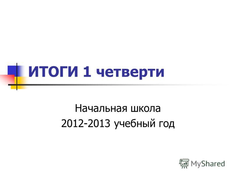 ИТОГИ 1 четверти Начальная школа 2012-2013 учебный год