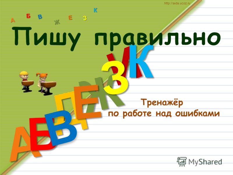 Тренажёр по работе над ошибками Д А И Б В Ж Е З К А Б В Ж З Е К http://aida.ucoz.ru Пишу правильно