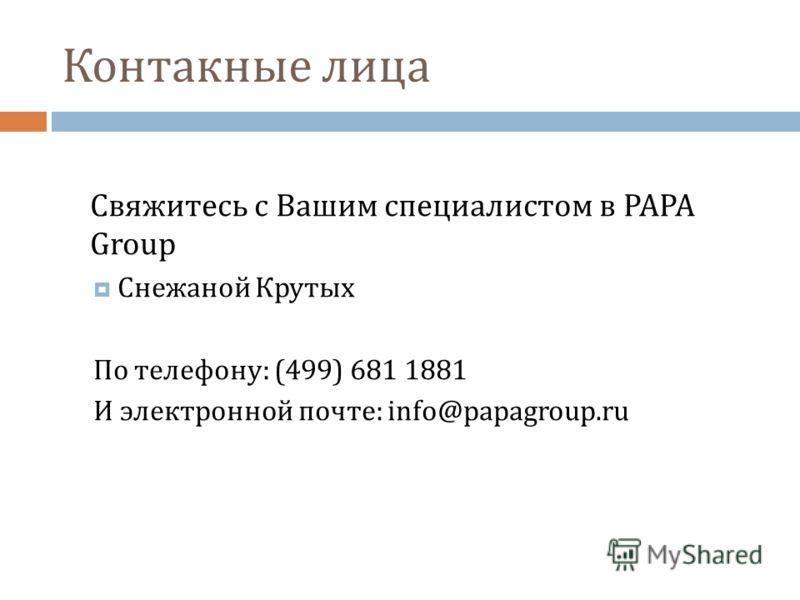 Контакные лица Свяжитесь с Вашим специалистом в PAPA Group Снежаной Крутых По телефону: (499) 681 1881 И электронной почте: info@papagroup.ru