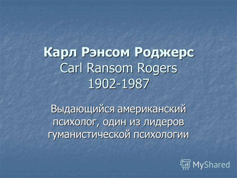 Карл Рэнсом Роджерс Carl Ransom Rogers 1902-1987 Выдающийся американский психолог, один из лидеров гуманистической психологии