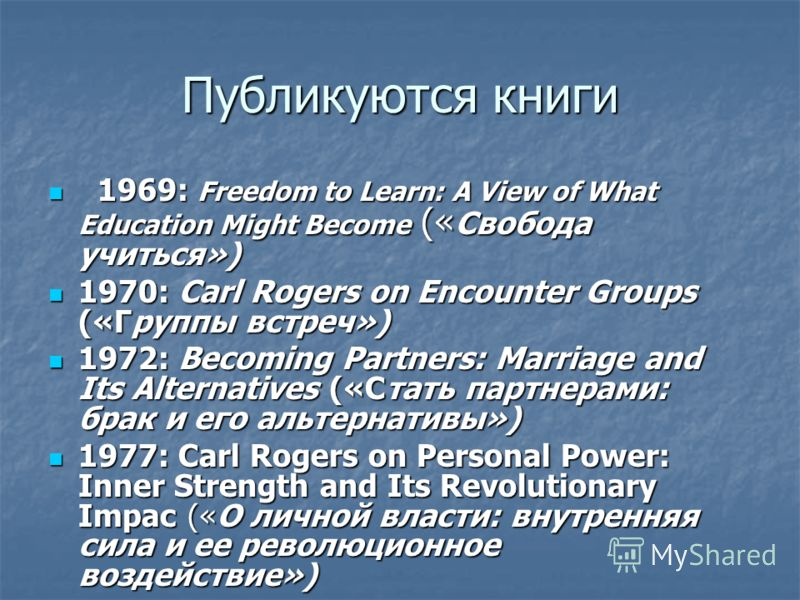 Публикуются книги 1969: Freedom to Learn: A View of What Education Might Become (« Свобода учиться») 1969: Freedom to Learn: A View of What Education Might Become (« Свобода учиться») 1970: Carl Rogers on Encounter Groups («Группы встреч») 1970: Carl