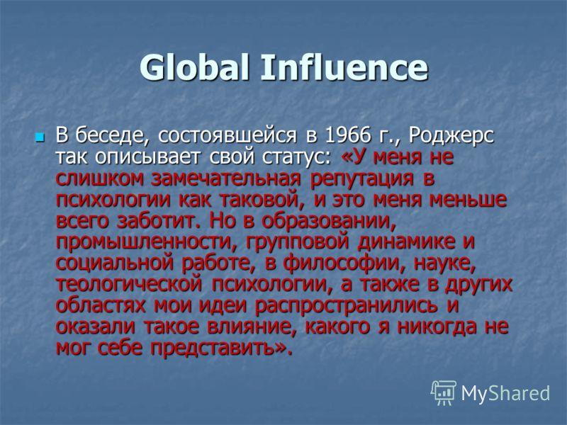 Global Influence В беседе, состоявшейся в 1966 г., Роджерс так описывает свой статус: «У меня не слишком замечательная репутация в психологии как таковой, и это меня меньше всего заботит. Но в образовании, промышленности, групповой динамике и социаль