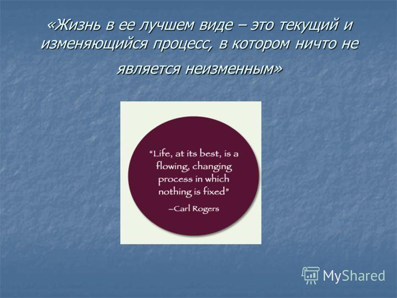 «Жизнь в ее лучшем виде – это текущий и изменяющийся процесс, в котором ничто не является неизменным»