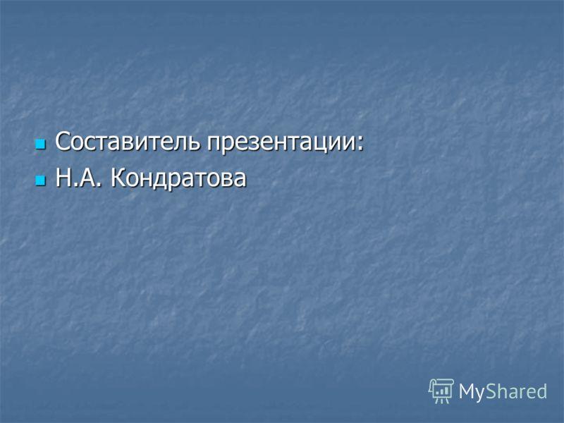 Составитель презентации: Составитель презентации: Н.А. Кондратова Н.А. Кондратова