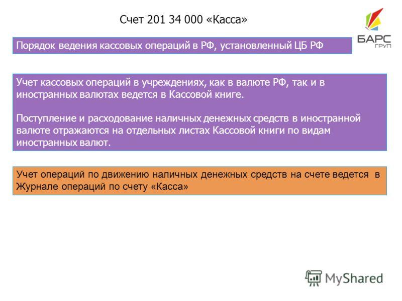 Счет 201 34 000 «Касса» Порядок ведения кассовых операций в РФ, установленный ЦБ РФ Учет операций по движению наличных денежных средств на счете ведется в Журнале операций по счету «Касса» Учет кассовых операций в учреждениях, как в валюте РФ, так и