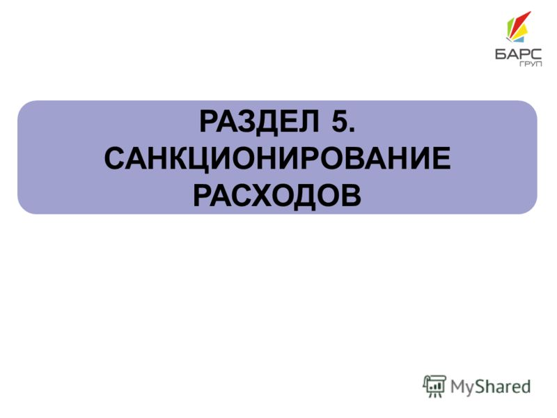 РАЗДЕЛ 5. САНКЦИОНИРОВАНИЕ РАСХОДОВ