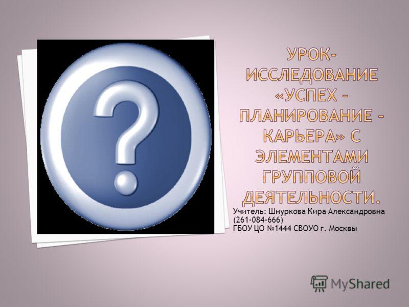 Учитель: Шнуркова Кира Александровна (261-084-666) ГБОУ ЦО 1444 СВОУО г. Москвы