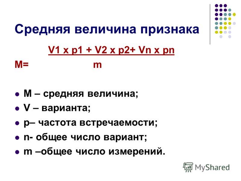 Средняя величина признака V1 х p1 + V2 х p2+ Vn х pn М= m М – средняя величина; V – варианта; p– частота встречаемости; n- общее число вариант; m –общее число измерений.