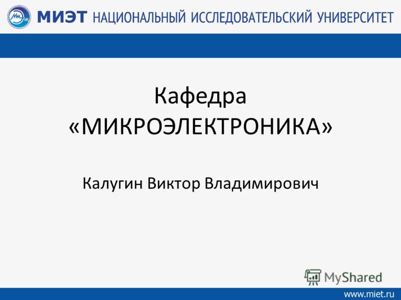Кафедра «МИКРОЭЛЕКТРОНИКА» Калугин Виктор Владимирович