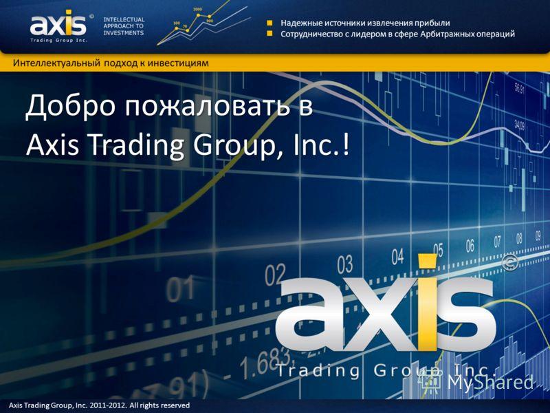 Добро пожаловать в Axis Trading Group, Inc.! Надежные источники извлечения прибыли Сотрудничество с лидером в сфере Арбитражных операций Интеллектуальный подход к инвестициям Axis Trading Group, Inc. 2011-2012. All rights reserved