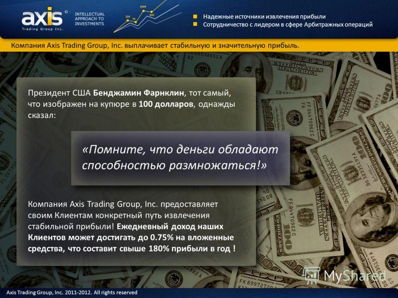 Президент США Бенджамин Фарнклин, тот самый, что изображен на купюре в 100 долларов, однажды сказал: Компания Axis Trading Group, Inc. предоставляет своим Клиентам конкретный путь извлечения стабильной прибыли! Ежедневный доход наших Клиентов может д