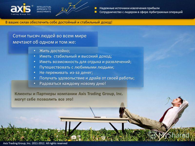 Клиенты и Партнеры компании Axis Trading Group, Inc. могут себе позволить все это! Жить достойно; Жить достойно; Иметь стабильный и высокий доход; Иметь стабильный и высокий доход; Иметь возможность для отдыха и развлечений; Иметь возможность для отд