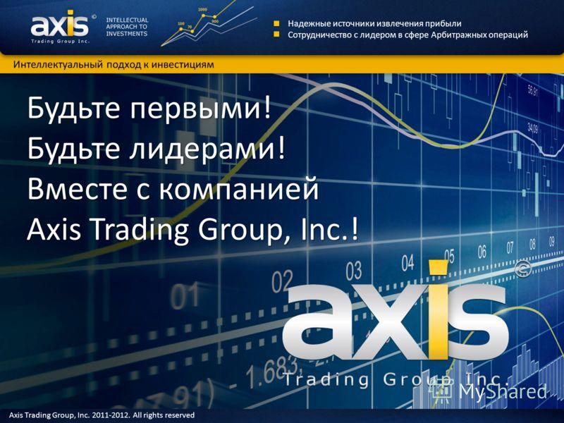 Будьте первыми! Будьте лидерами! Вместе с компанией Axis Trading Group, Inc.! Надежные источники извлечения прибыли Сотрудничество с лидером в сфере Арбитражных операций Интеллектуальный подход к инвестициям Axis Trading Group, Inc. 2011-2012. All ri
