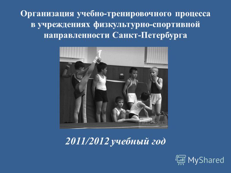 Организация учебно-тренировочного процесса в учреждениях физкультурно-спортивной направленности Санкт-Петербурга 2011/2012 учебный год