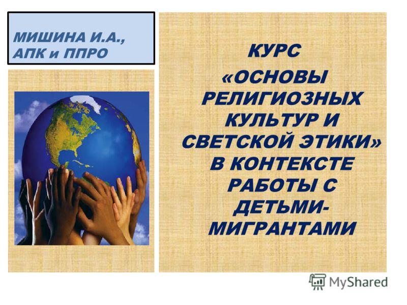 КУРС «ОСНОВЫ РЕЛИГИОЗНЫХ КУЛЬТУР И СВЕТСКОЙ ЭТИКИ» В КОНТЕКСТЕ РАБОТЫ С ДЕТЬМИ- МИГРАНТАМИ МИШИНА И.А., АПК и ППРО