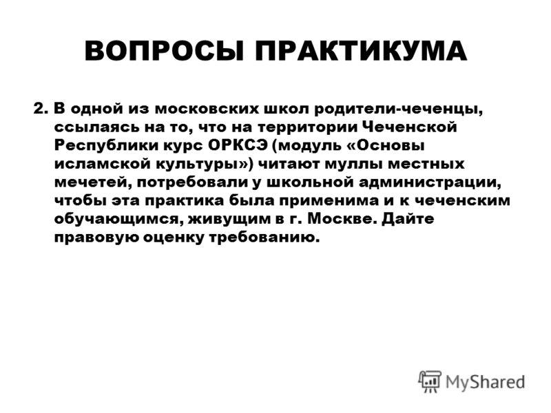 ВОПРОСЫ ПРАКТИКУМА 2. В одной из московских школ родители-чеченцы, ссылаясь на то, что на территории Чеченской Республики курс ОРКСЭ (модуль «Основы исламской культуры») читают муллы местных мечетей, потребовали у школьной администрации, чтобы эта пр